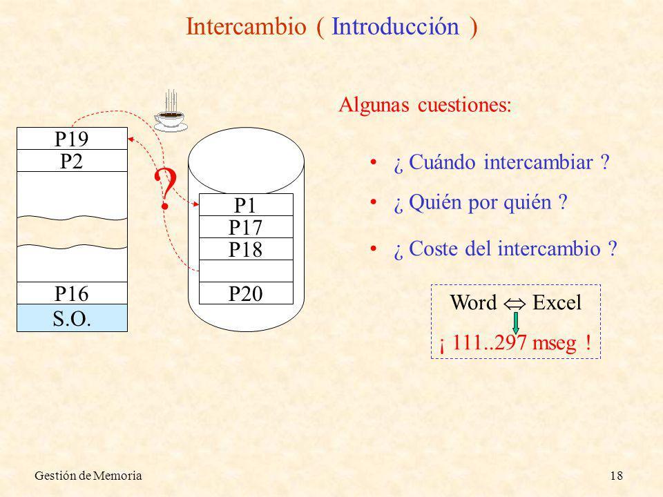 Gestión de Memoria18 Intercambio ( Introducción ) ¿ Cuándo intercambiar ? S.O. P2 P16 P17 P18 P20 P1 P19 ? Algunas cuestiones: ¿ Quién por quién ? ¿ C