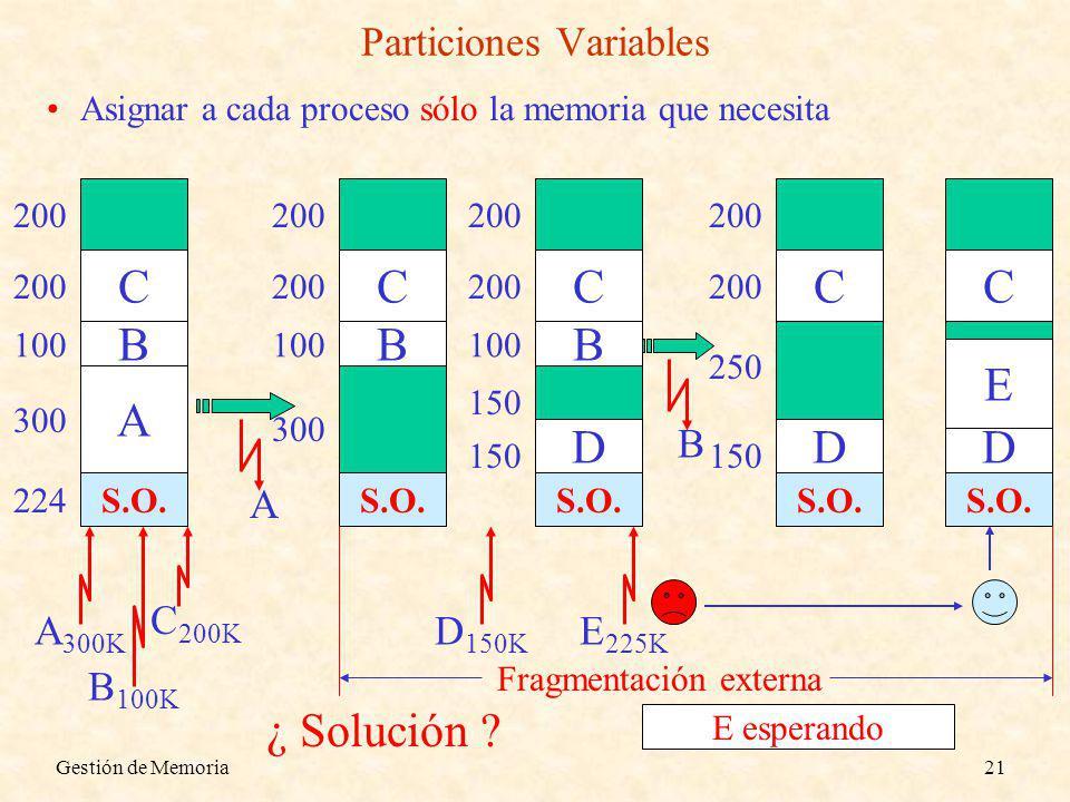 Gestión de Memoria21 Particiones Variables Asignar a cada proceso sólo la memoria que necesita S.O. 800 224 A 300K A 300 500 B 100K B 100 400 C 200K C