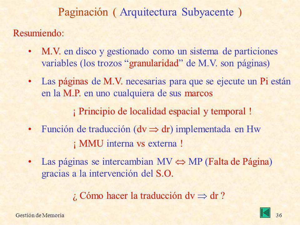 Gestión de Memoria36 Paginación ( Arquitectura Subyacente ) Resumiendo: M.V. en disco y gestionado como un sistema de particiones variables (los trozo