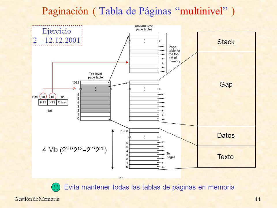 Gestión de Memoria44 4 Mb (2 10 *2 12 =2 2 *2 20 ) Texto Datos Stack Gap Paginación ( Tabla de Páginas multinivel ) Evita mantener todas las tablas de páginas en memoria Ejercicio 2 – 12.12.2001
