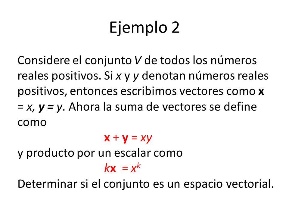 Ejemplo 2 Considere el conjunto V de todos los números reales positivos. Si x y y denotan números reales positivos, entonces escribimos vectores como