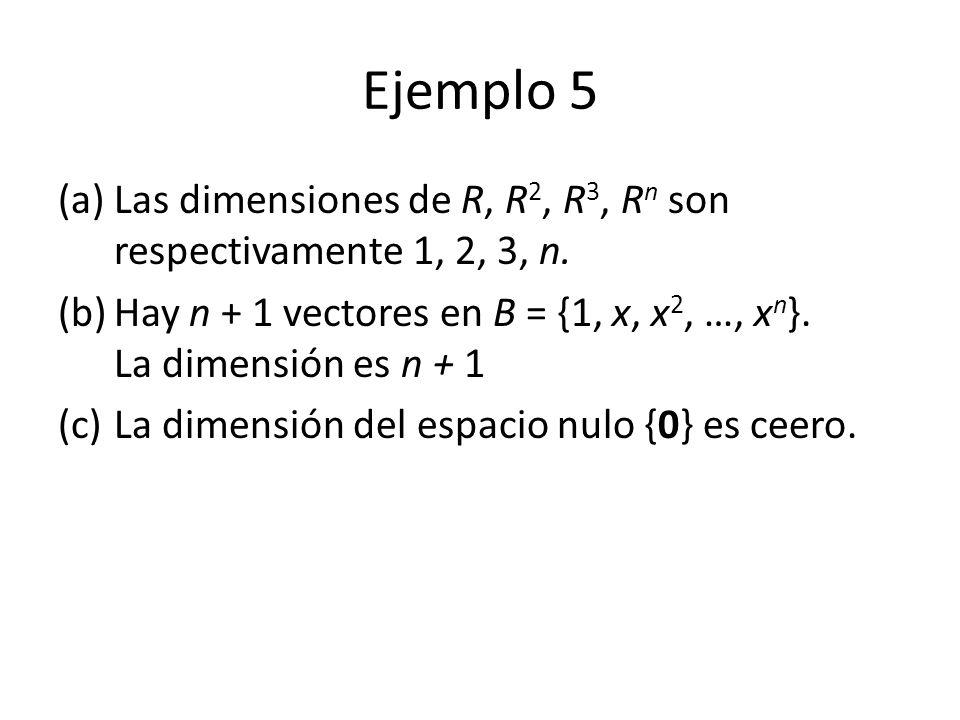 Ejemplo 5 (a)Las dimensiones de R, R 2, R 3, R n son respectivamente 1, 2, 3, n. (b)Hay n + 1 vectores en B = {1, x, x 2, …, x n }. La dimensión es n