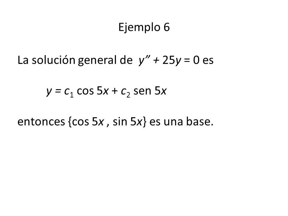 Ejemplo 6 La solución general de y + 25y = 0 es y = c 1 cos 5x + c 2 sen 5x entonces {cos 5x, sin 5x} es una base.