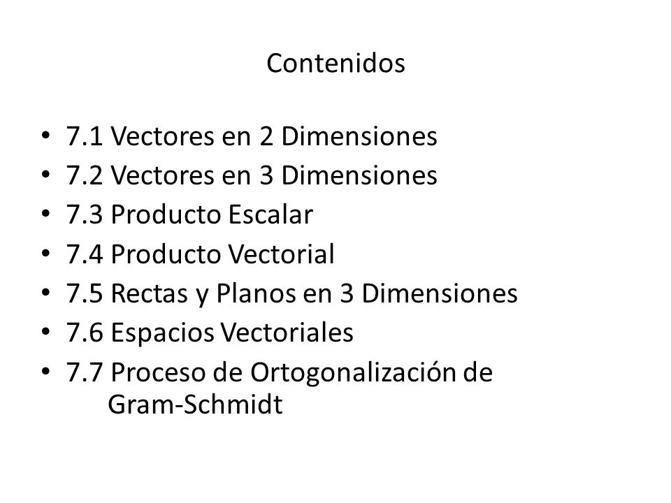 Contenidos 7.1 Vectores en 2 Dimensiones 7.2 Vectores en 3 Dimensiones 7.3 Producto Escalar 7.4 Producto Vectorial 7.5 Rectas y Planos en 3 Dimensione
