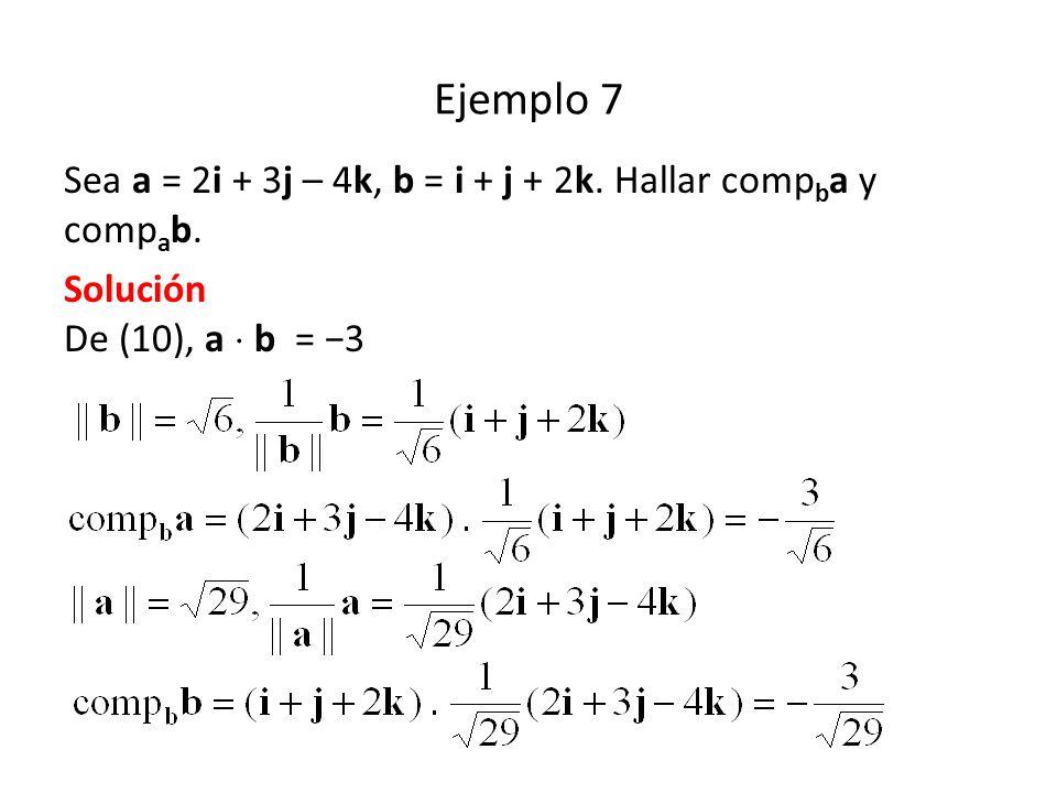 Ejemplo 7 Sea a = 2i + 3j – 4k, b = i + j + 2k. Hallar comp b a y comp a b. Solución De (10), a b = 3