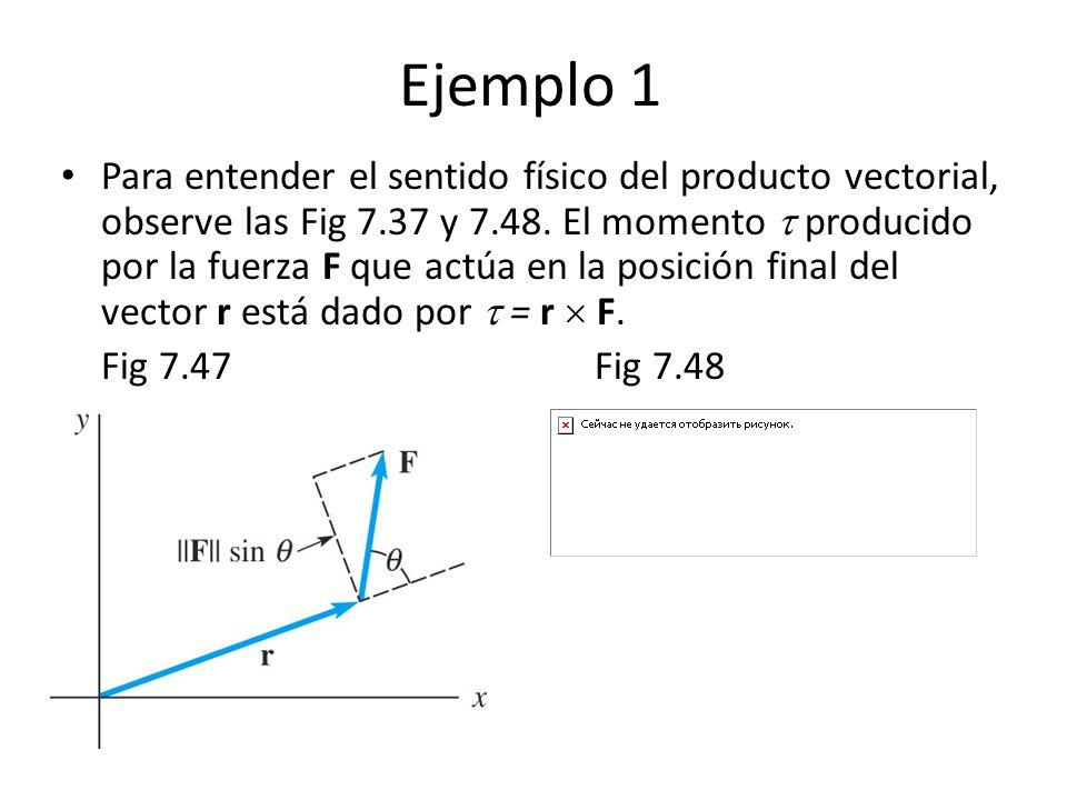Ejemplo 1 Para entender el sentido físico del producto vectorial, observe las Fig 7.37 y 7.48. El momento producido por la fuerza F que actúa en la po