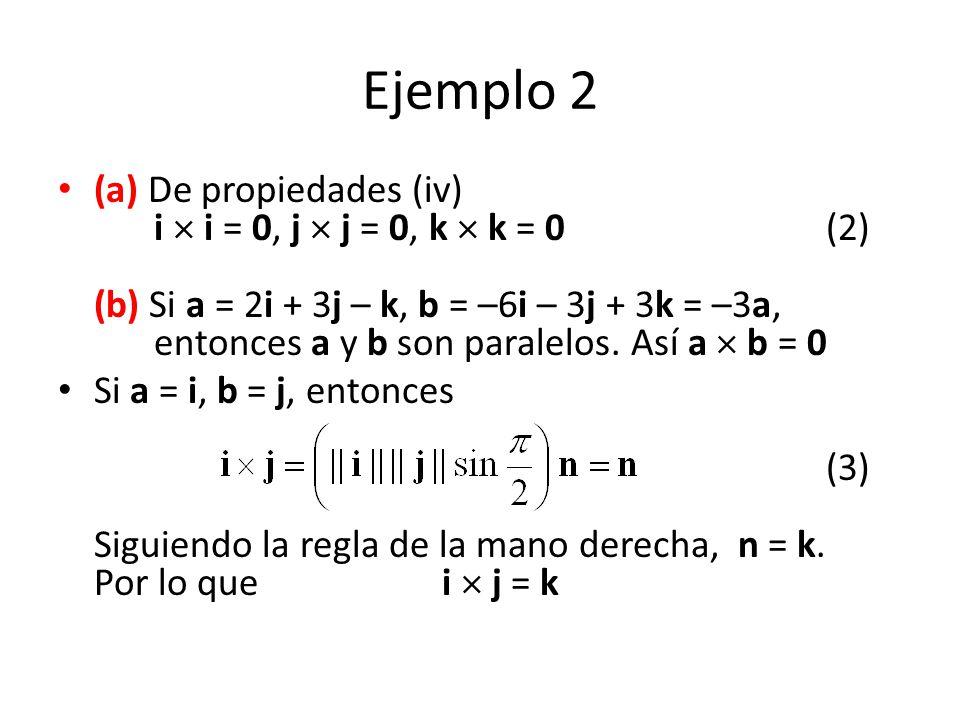 Ejemplo 2 (a) De propiedades (iv) i i = 0, j j = 0, k k = 0(2) (b) Si a = 2i + 3j – k, b = –6i – 3j + 3k = –3a, entonces a y b son paralelos. Así a b
