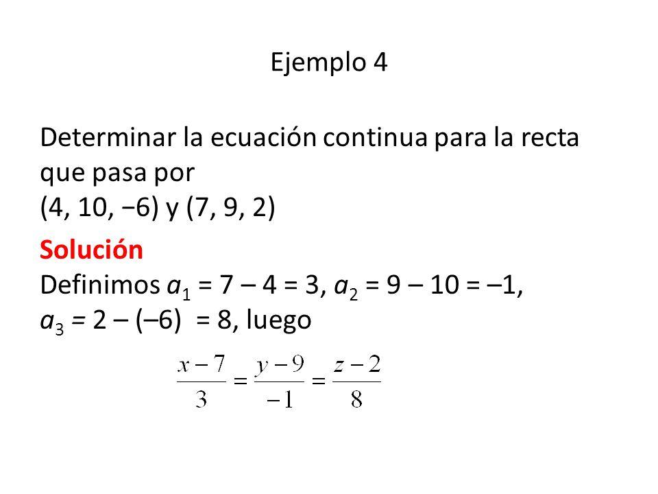 Ejemplo 4 Determinar la ecuación continua para la recta que pasa por (4, 10, 6) y (7, 9, 2) Solución Definimos a 1 = 7 – 4 = 3, a 2 = 9 – 10 = –1, a 3