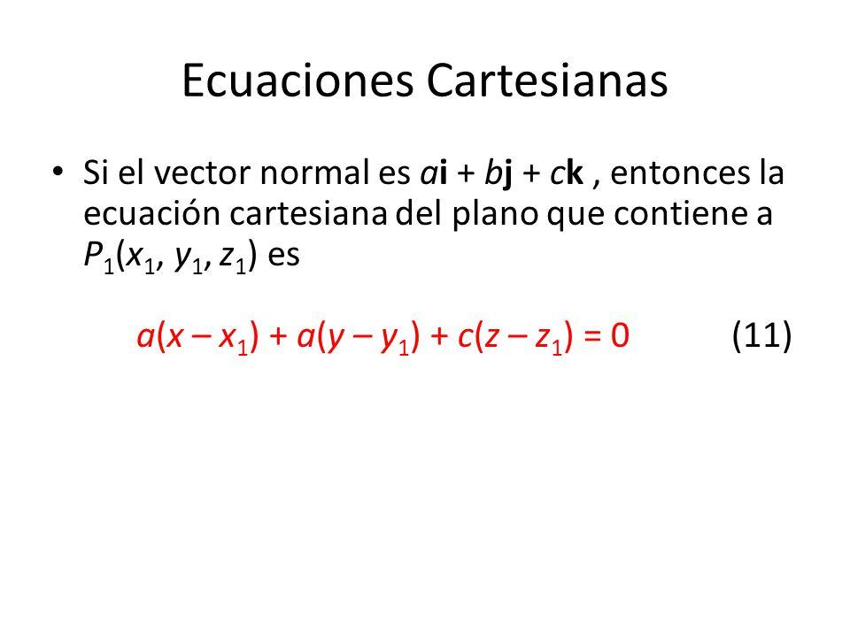 Ecuaciones Cartesianas Si el vector normal es ai + bj + ck, entonces la ecuación cartesiana del plano que contiene a P 1 (x 1, y 1, z 1 ) es a(x – x 1