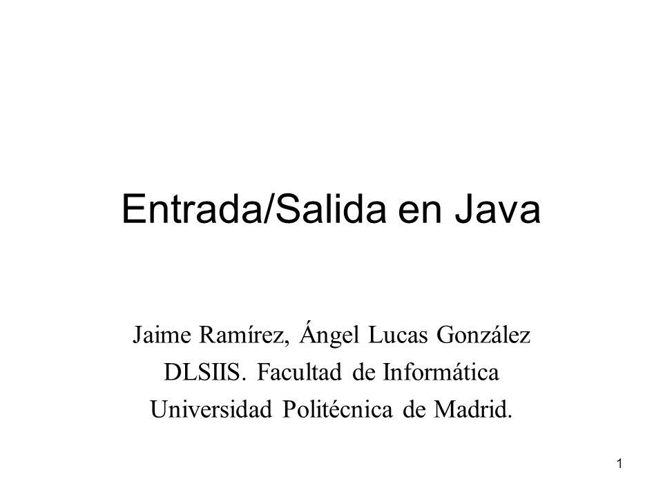 1 Entrada/Salida en Java Jaime Ramírez, Ángel Lucas González DLSIIS. Facultad de Informática Universidad Politécnica de Madrid.