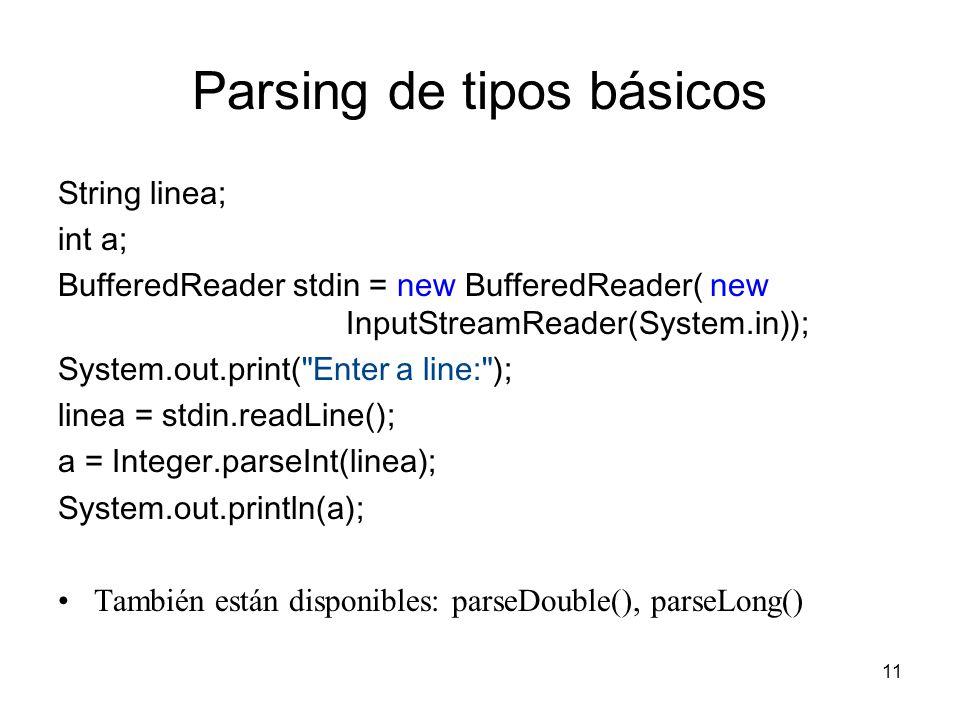 11 Parsing de tipos básicos String linea; int a; BufferedReader stdin = new BufferedReader( new InputStreamReader(System.in)); System.out.print(