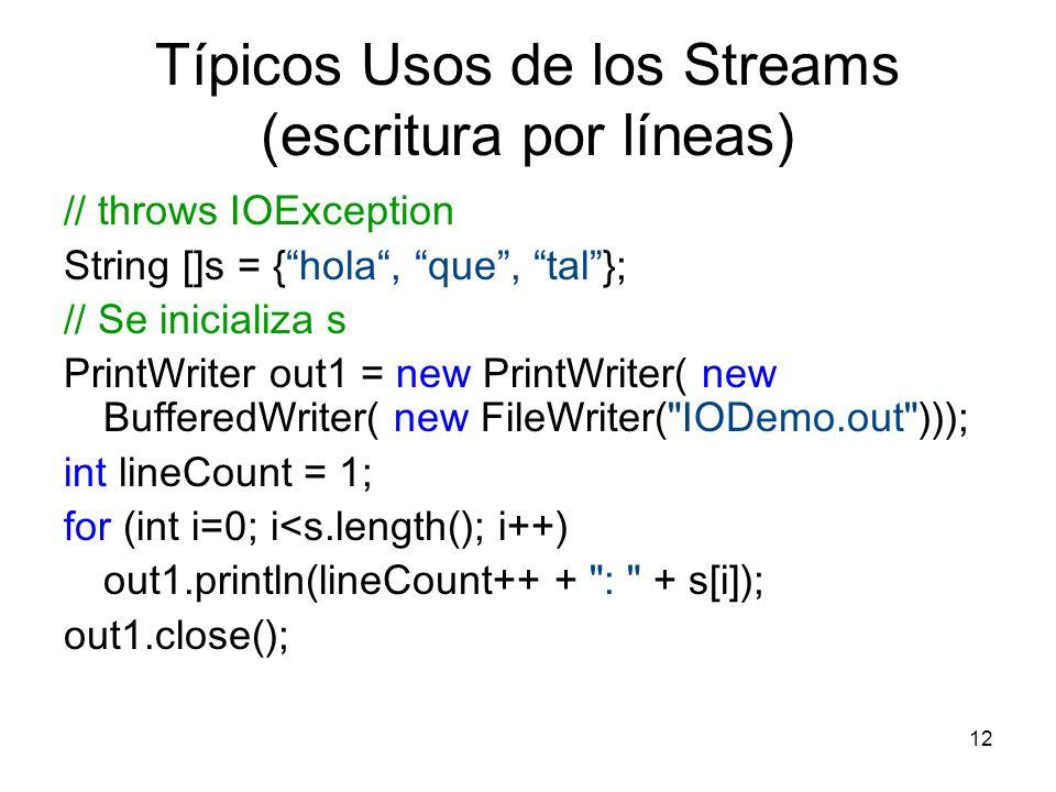 12 Típicos Usos de los Streams (escritura por líneas) // throws IOException String []s = {hola, que, tal}; // Se inicializa s PrintWriter out1 = new P