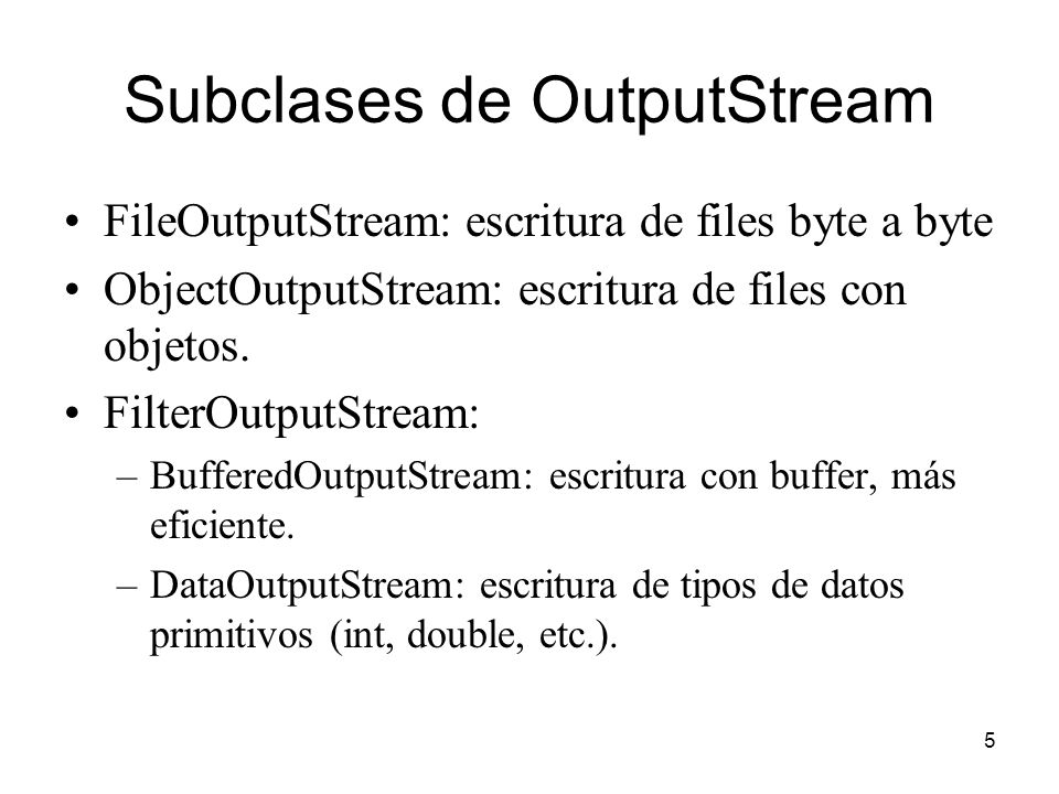 5 Subclases de OutputStream FileOutputStream: escritura de files byte a byte ObjectOutputStream: escritura de files con objetos. FilterOutputStream: –