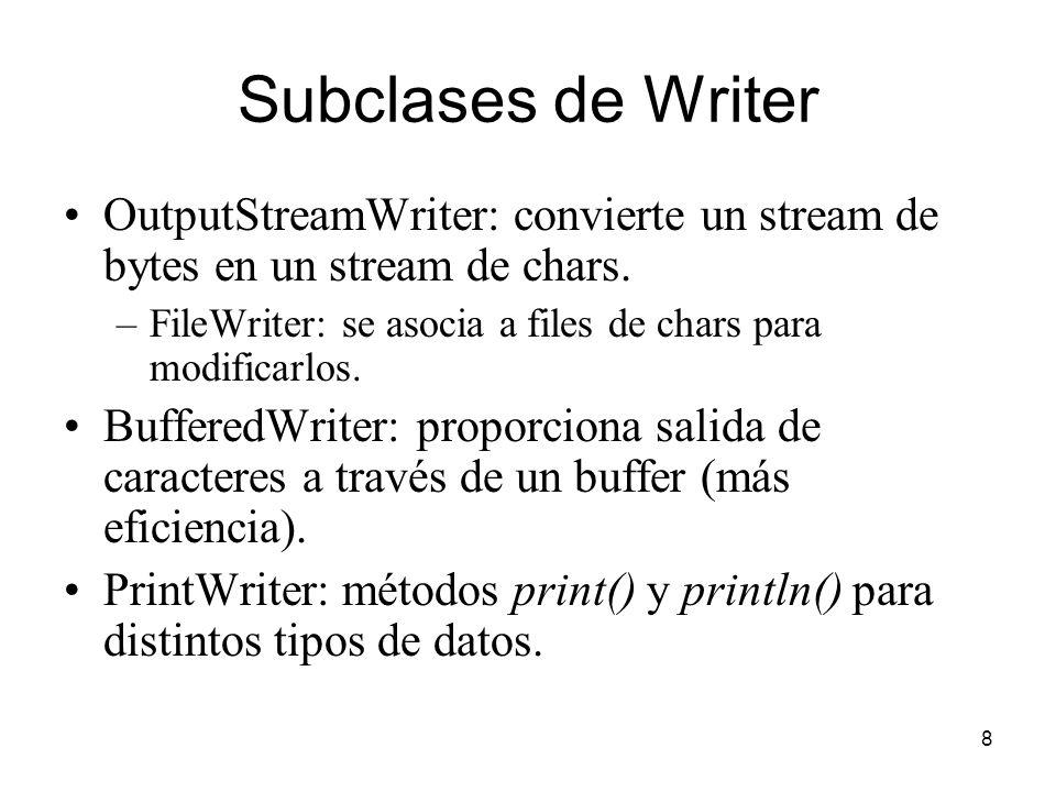 8 Subclases de Writer OutputStreamWriter: convierte un stream de bytes en un stream de chars. –FileWriter: se asocia a files de chars para modificarlo