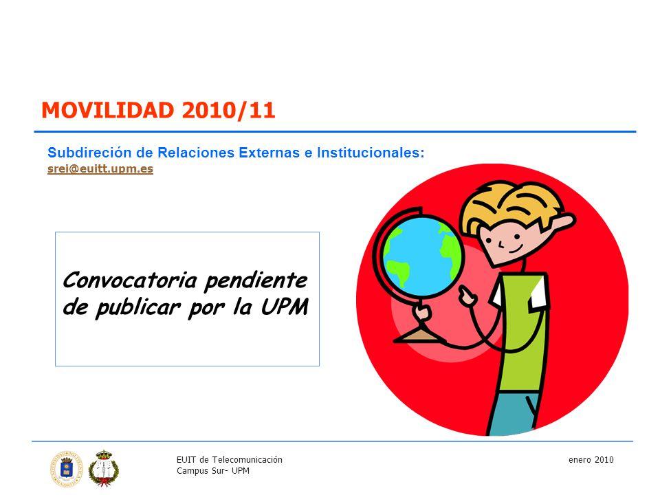 MOVILIDAD 2010/11 Convocatoria pendiente de publicar por la UPM Subdireción de Relaciones Externas e Institucionales: srei@euitt.upm.es enero 2010EUIT de Telecomunicación Campus Sur- UPM