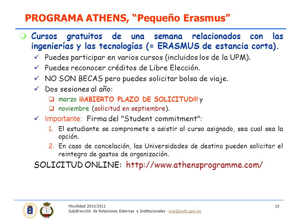 Movilidad 2010/2011 Subdirección de Relaciones Externas e Institucionales -srei@euitt.upm.essrei@euitt.upm.es 10 Cursos gratuitos de una semana relacionados con las ingenierías y las tecnologías (= ERASMUS de estancia corta).