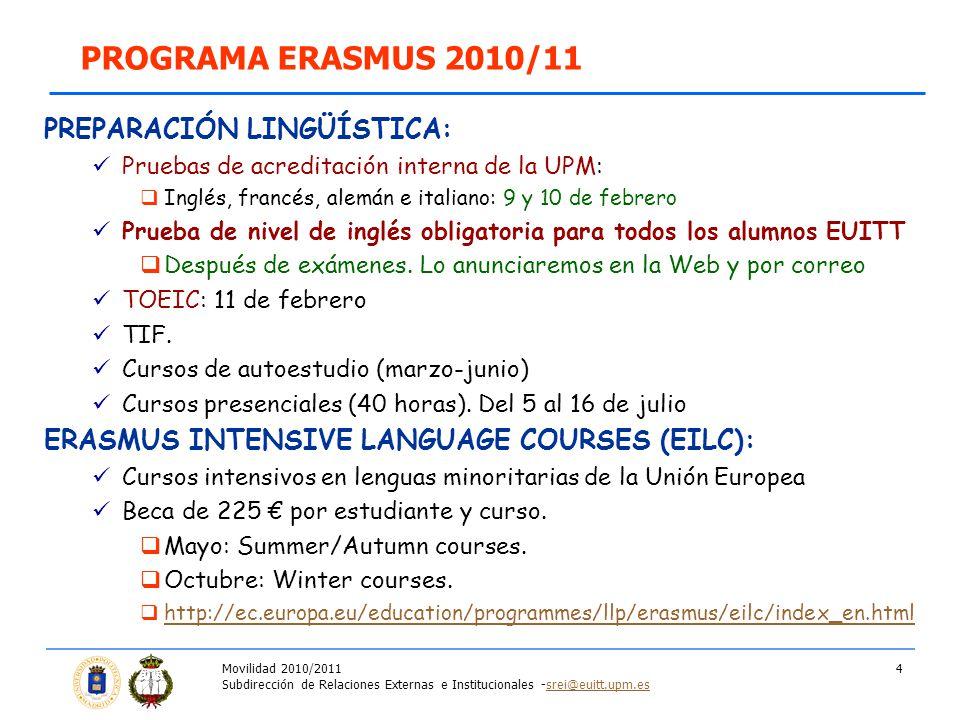 Movilidad 2010/2011 Subdirección de Relaciones Externas e Institucionales -srei@euitt.upm.essrei@euitt.upm.es 4 PREPARACIÓN LINGÜÍSTICA: Pruebas de acreditación interna de la UPM: Inglés, francés, alemán e italiano: 9 y 10 de febrero Prueba de nivel de inglés obligatoria para todos los alumnos EUITT Después de exámenes.