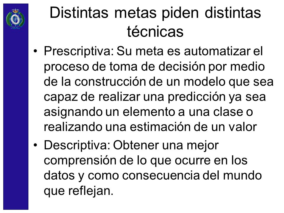 Distintas metas piden distintas técnicas Prescriptiva: Su meta es automatizar el proceso de toma de decisión por medio de la construcción de un modelo
