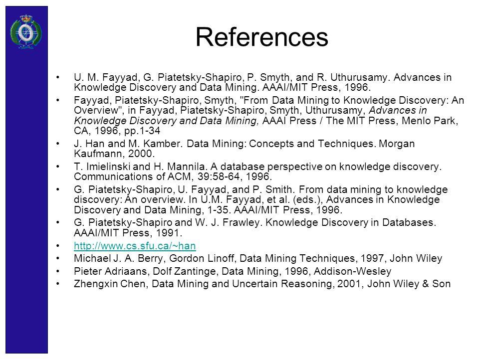 References U. M. Fayyad, G. Piatetsky-Shapiro, P. Smyth, and R. Uthurusamy. Advances in Knowledge Discovery and Data Mining. AAAI/MIT Press, 1996. Fay