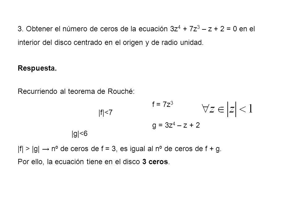 3. Obtener el número de ceros de la ecuación 3z 4 + 7z 3 – z + 2 = 0 en el interior del disco centrado en el origen y de radio unidad. Respuesta. Recu