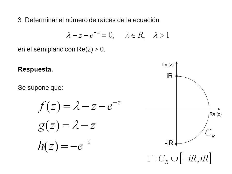 3. Determinar el número de raíces de la ecuación Respuesta. en el semiplano con Re(z) > 0. -iR iR Im (z) Re (z) Se supone que: