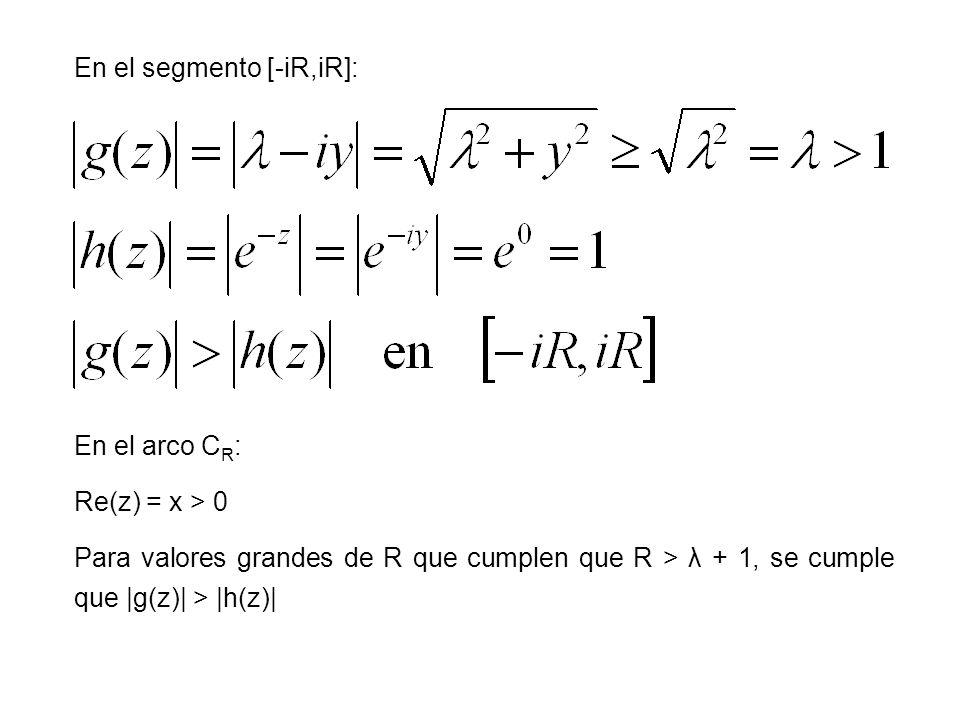 En el segmento [-iR,iR]: En el arco C R : Re(z) = x > 0 Para valores grandes de R que cumplen que R > λ + 1, se cumple que |g(z)| > |h(z)|