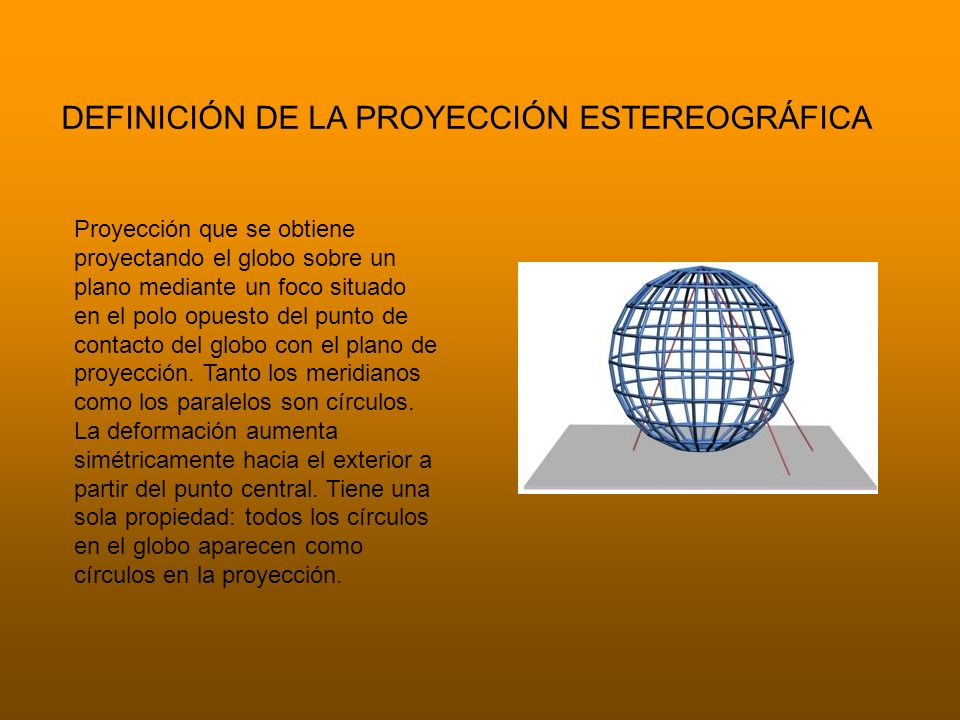 DEFINICIÓN DE LA PROYECCIÓN ESTEREOGRÁFICA Proyección que se obtiene proyectando el globo sobre un plano mediante un foco situado en el polo opuesto del punto de contacto del globo con el plano de proyección.