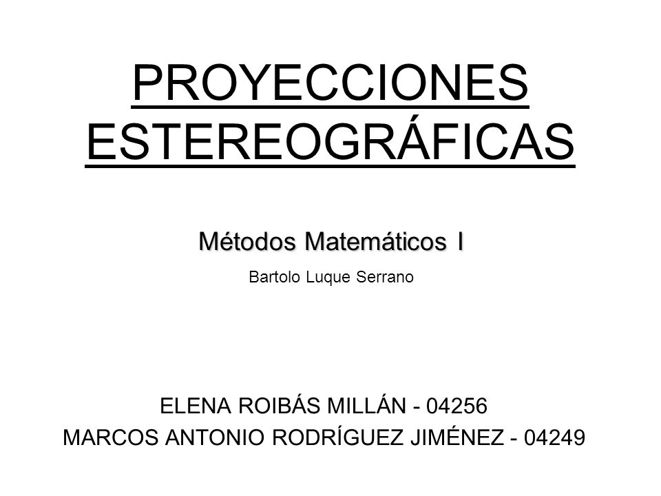 PROYECCIONES ESTEREOGRÁFICAS ELENA ROIBÁS MILLÁN - 04256 MARCOS ANTONIO RODRÍGUEZ JIMÉNEZ - 04249 Métodos Matemáticos I Bartolo Luque Serrano