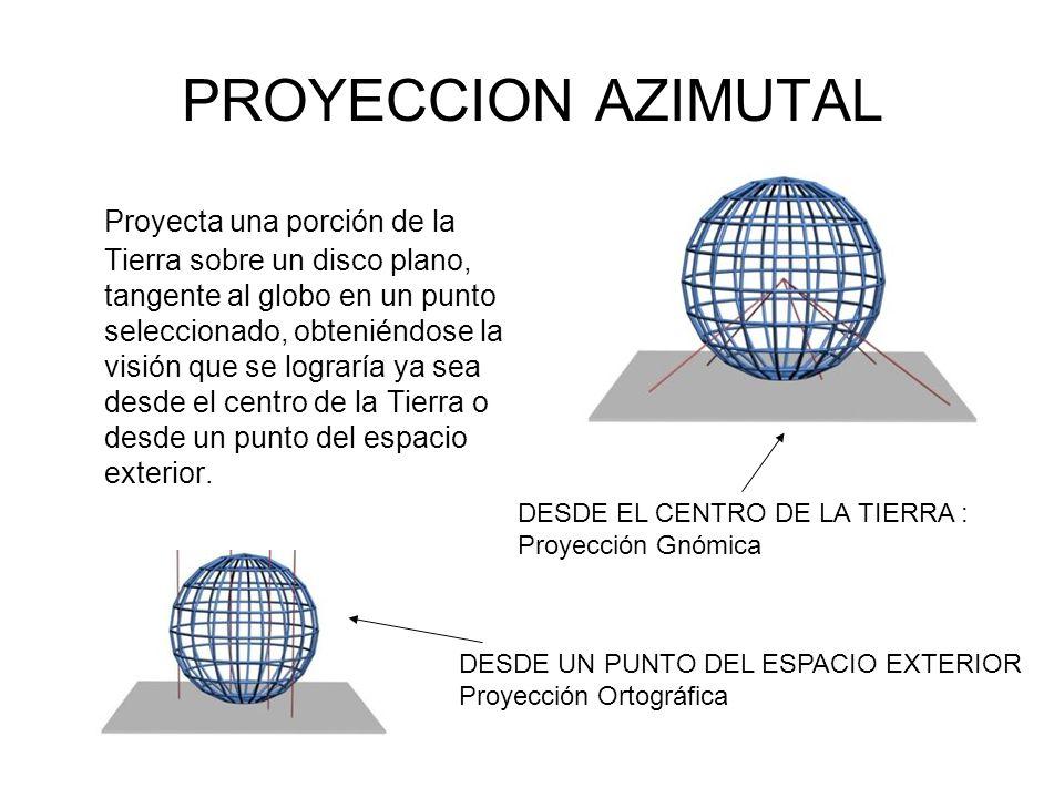 PROYECCION AZIMUTAL Proyecta una porción de la Tierra sobre un disco plano, tangente al globo en un punto seleccionado, obteniéndose la visión que se