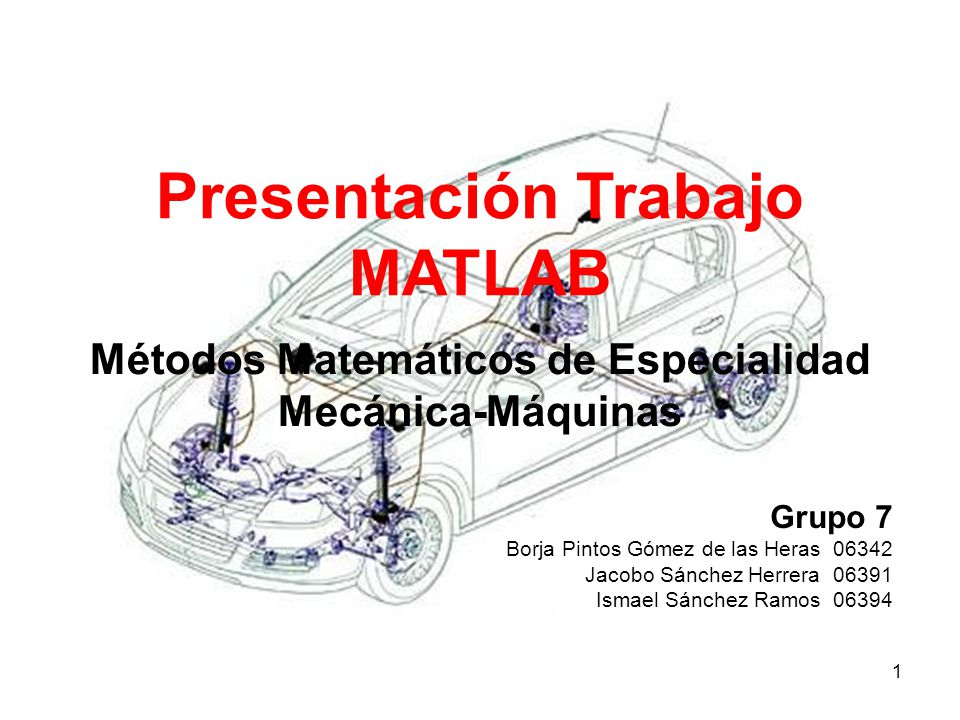 1 Grupo 7 Borja Pintos Gómez de las Heras 06342 Jacobo Sánchez Herrera 06391 Ismael Sánchez Ramos 06394 Presentación Trabajo MATLAB Métodos Matemático