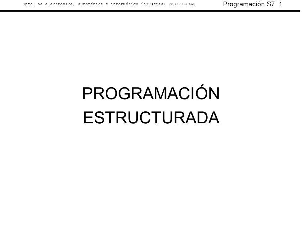 Programación S7 1 Dpto. de electrónica, automática e informática industrial (EUITI-UPM) PROGRAMACIÓN ESTRUCTURADA