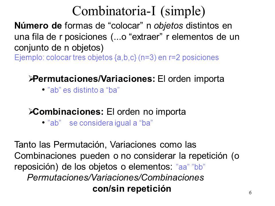 6 Combinatoria-I (simple) Número de formas de colocar n objetos distintos en una fila de r posiciones (...o extraer r elementos de un conjunto de n objetos) Ejemplo: colocar tres objetos {a,b,c} (n=3) en r=2 posiciones Permutaciones/Variaciones: El orden importa ab es distinto a ba Combinaciones: El orden no importa ab se considera igual a ba Tanto las Permutación, Variaciones como las Combinaciones pueden o no considerar la repetición (o reposición) de los objetos o elementos: aa bb Permutaciones/Variaciones/Combinaciones con/sin repetición