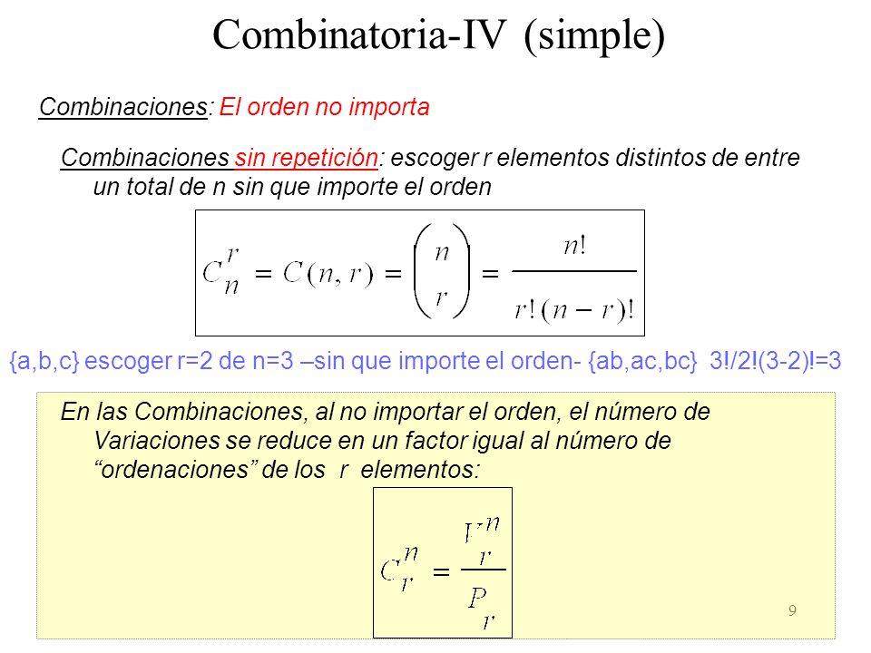 9 Combinatoria-IV (simple) Combinaciones: El orden no importa Combinaciones sin repetición: escoger r elementos distintos de entre un total de n sin que importe el orden {a,b,c} escoger r=2 de n=3 –sin que importe el orden- {ab,ac,bc} 3!/2!(3-2)!=3 En las Combinaciones, al no importar el orden, el número de Variaciones se reduce en un factor igual al número de ordenaciones de los r elementos: