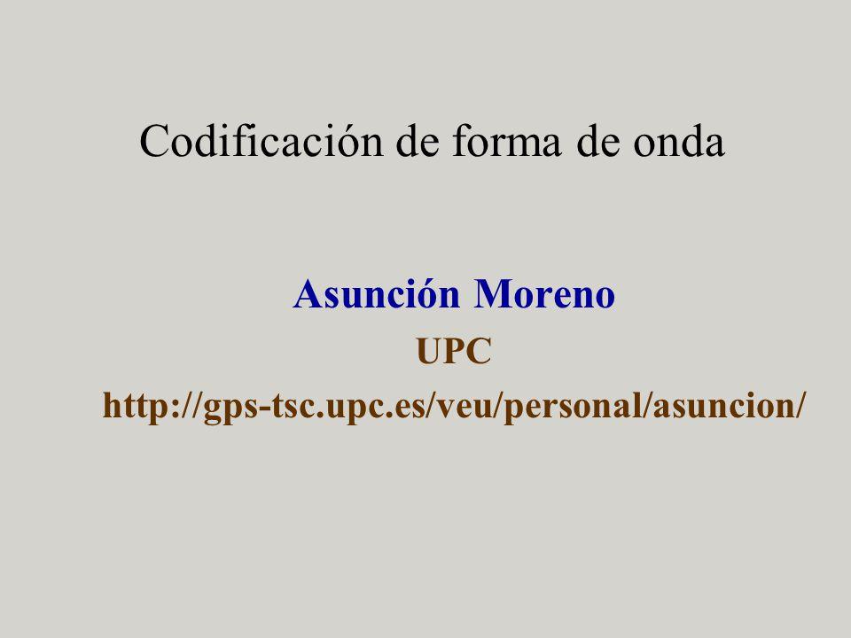 Codificación de forma de onda Asunción Moreno UPC http://gps-tsc.upc.es/veu/personal/asuncion/