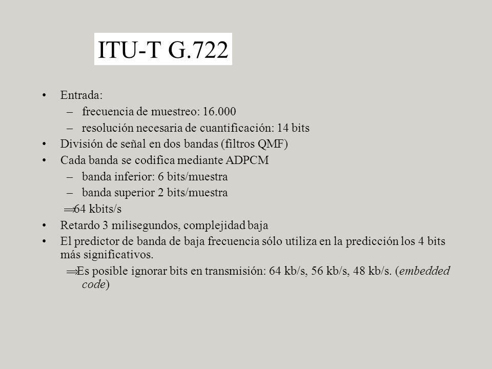 ITU-T G.722 Entrada: –frecuencia de muestreo: 16.000 –resolución necesaria de cuantificación: 14 bits División de señal en dos bandas (filtros QMF) Cada banda se codifica mediante ADPCM –banda inferior: 6 bits/muestra –banda superior 2 bits/muestra 64 kbits/s Retardo 3 milisegundos, complejidad baja El predictor de banda de baja frecuencia sólo utiliza en la predicción los 4 bits más significativos.