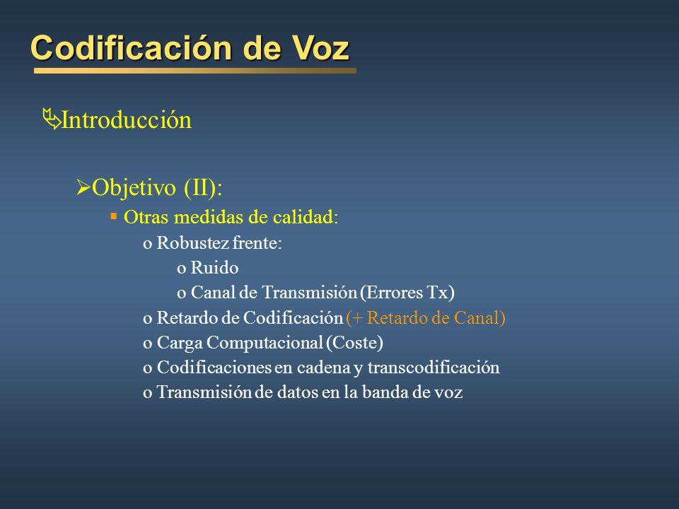 Codificación de Voz Introducción Objetivo (II): Otras medidas de calidad: o Robustez frente: o Ruido o Canal de Transmisión (Errores Tx) o Retardo de Codificación (+ Retardo de Canal) o Carga Computacional (Coste) o Codificaciones en cadena y transcodificación o Transmisión de datos en la banda de voz