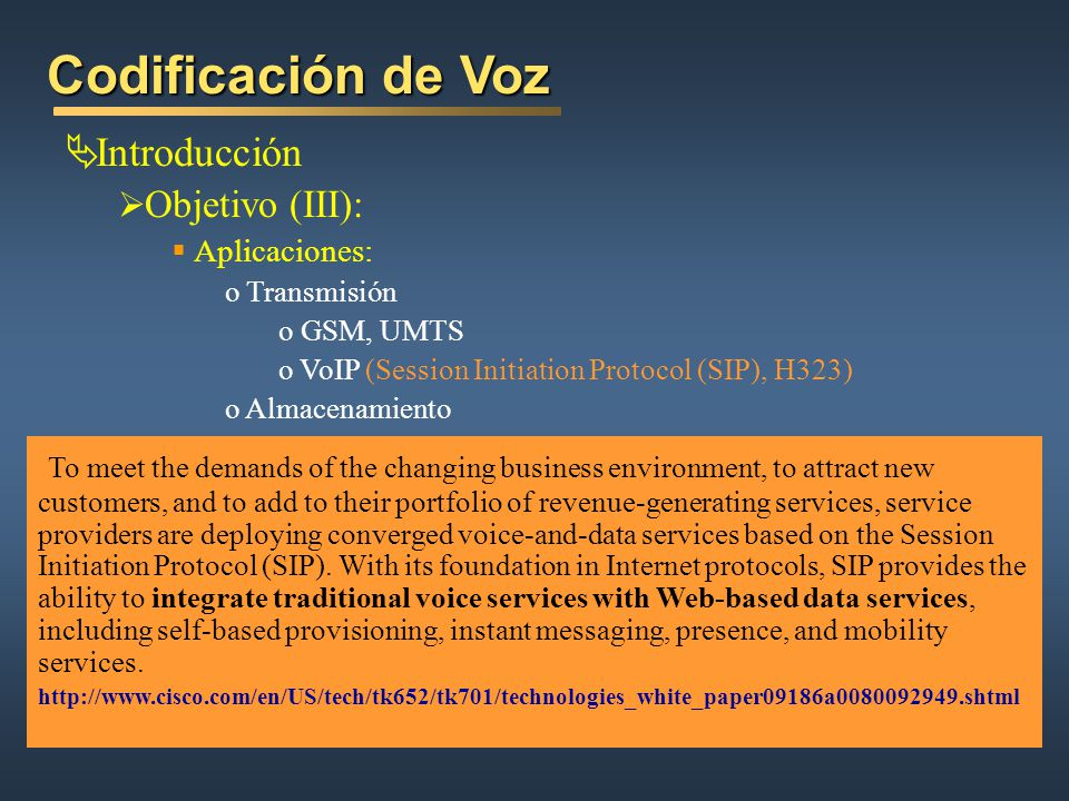 Codificación de Voz Introducción Objetivo (III): Aplicaciones: o Transmisión o GSM, UMTS o VoIP (Session Initiation Protocol (SIP), H323) o Almacenamiento To meet the demands of the changing business environment, to attract new customers, and to add to their portfolio of revenue-generating services, service providers are deploying converged voice-and-data services based on the Session Initiation Protocol (SIP).