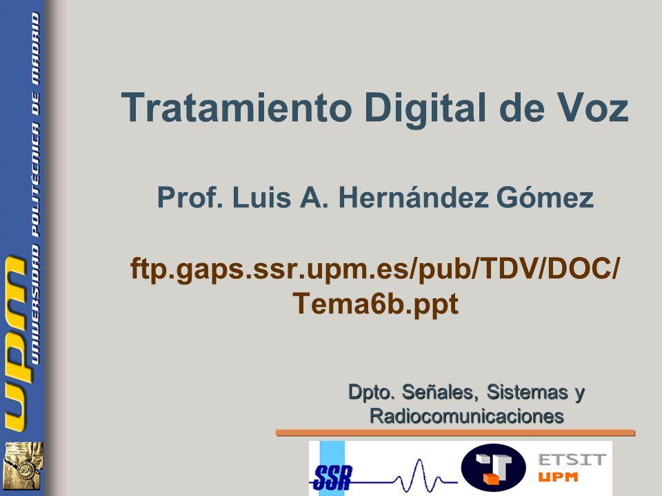 Tratamiento Digital de Voz Prof. Luis A. Hernández Gómez ftp.gaps.ssr.upm.es/pub/TDV/DOC/ Tema6b.ppt Dpto. Señales, Sistemas y Radiocomunicaciones