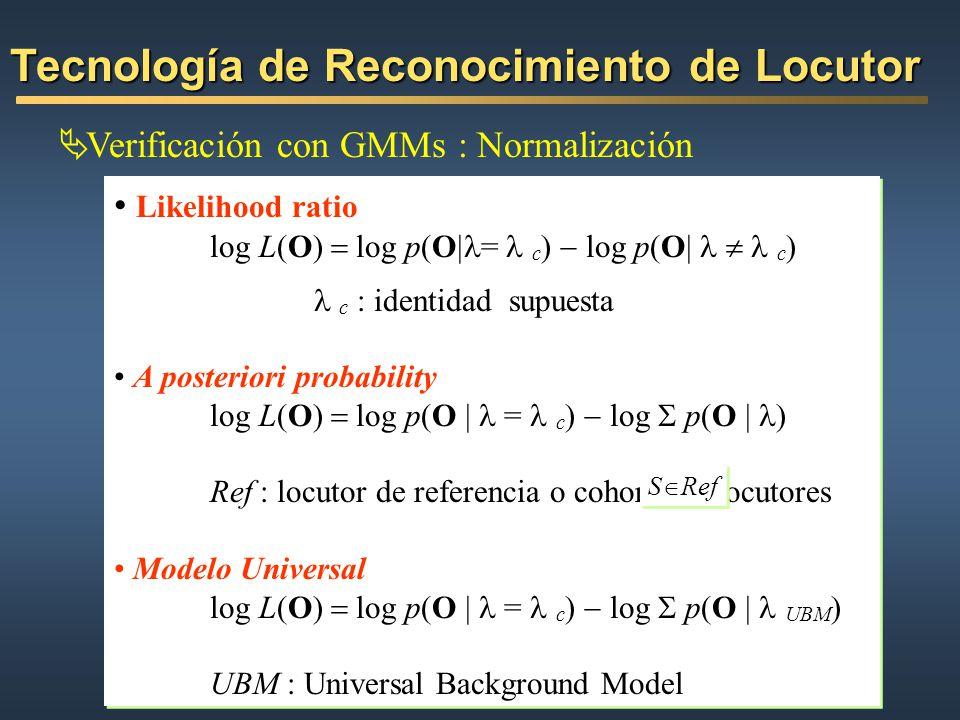 Tecnología de Reconocimiento de Locutor Verificación con GMMs : Normalización Likelihood ratio log L(O) log p(O = c ) log p(O c ) c : identidad supues