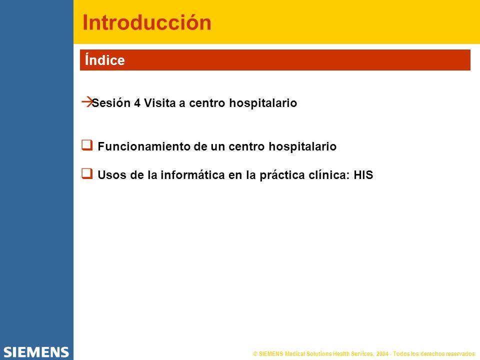 © SIEMENS Medical Solutions Health Services, 2004 - Todos los derechos reservados Introducción Índice Sesión 4 Visita a centro hospitalario Funcionami
