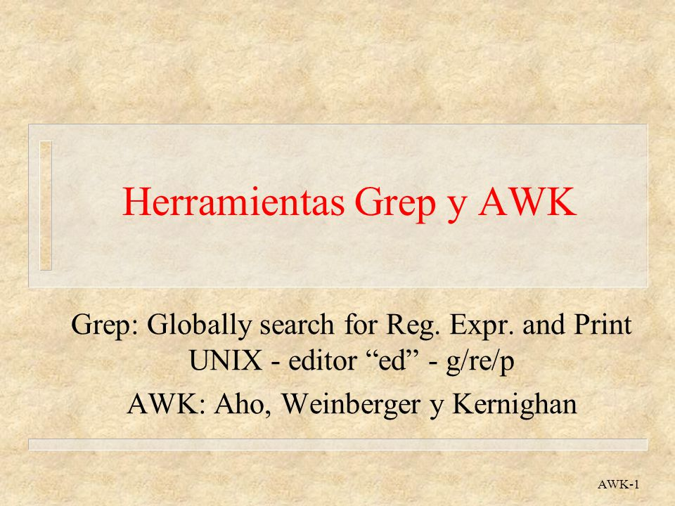AWK-1 Herramientas Grep y AWK Grep: Globally search for Reg. Expr. and Print UNIX - editor ed - g/re/p AWK: Aho, Weinberger y Kernighan