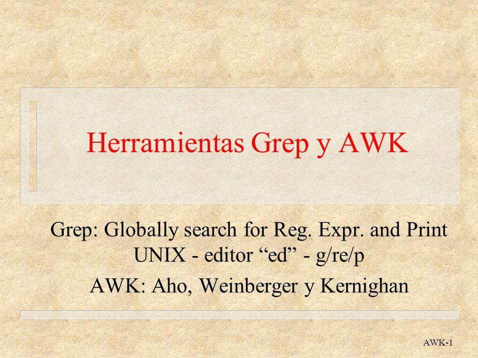 Herramientas Grep y AWK AWK-12 Ejemplo AWK: Concordancias n Frecuencia de aparición de cada palabra { for (k=1; k<=NF; k++) { cuenta[$k]++ } END { for (pal in cuenta) { print pal, cuenta[pal] }