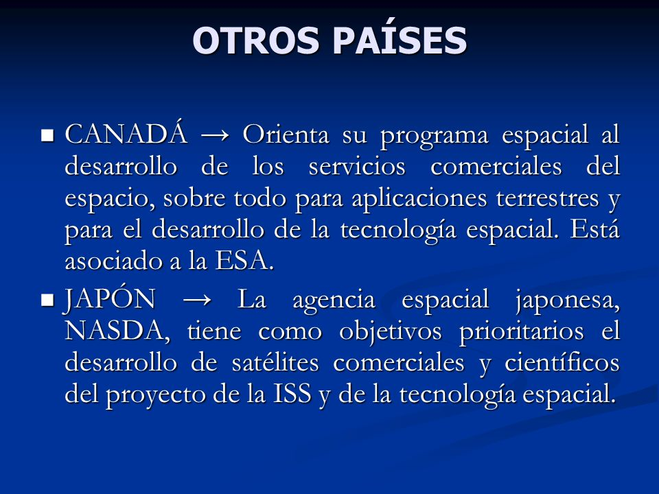 OTROS PAÍSES CANADÁ Orienta su programa espacial al desarrollo de los servicios comerciales del espacio, sobre todo para aplicaciones terrestres y para el desarrollo de la tecnología espacial.