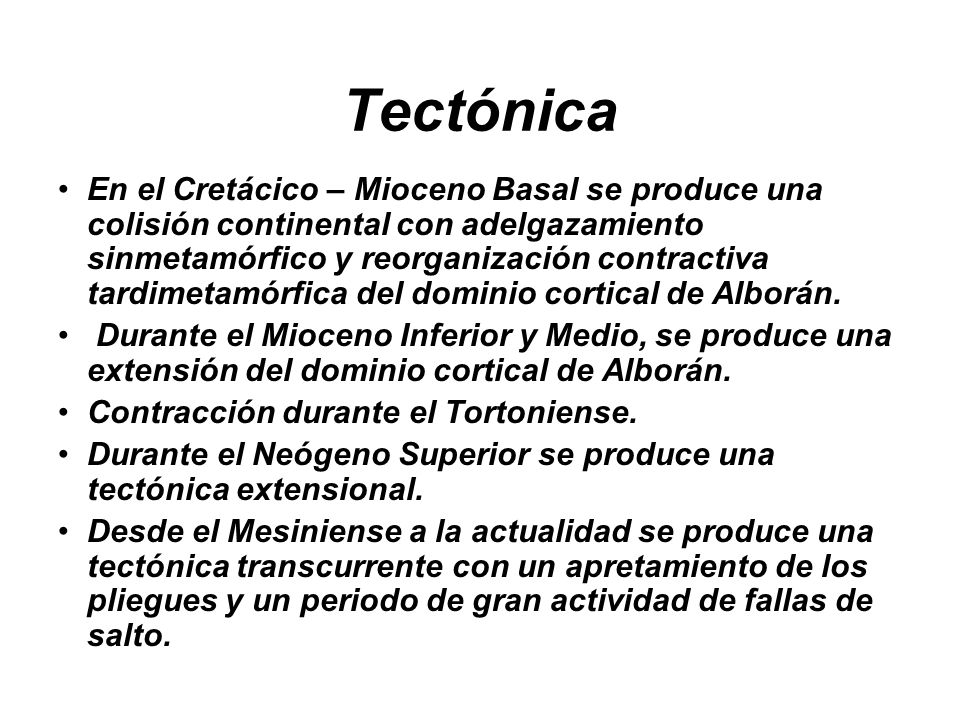 Tectónica En el Cretácico – Mioceno Basal se produce una colisión continental con adelgazamiento sinmetamórfico y reorganización contractiva tardimetamórfica del dominio cortical de Alborán.
