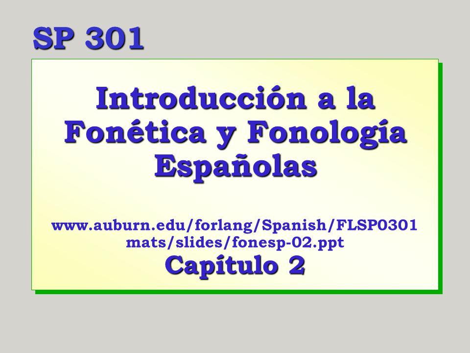 Introducción a la Fonética y Fonología Españolas www.auburn.edu/forlang/Spanish/FLSP0301 mats/slides/fonesp-02.ppt Capítulo 2 SP 301