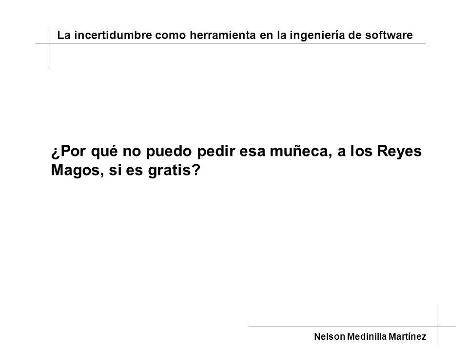 La incertidumbre como herramienta en la ingeniería de software Nelson Medinilla Martínez ¿Por qué no puedo pedir esa muñeca, a los Reyes Magos, si es gratis?