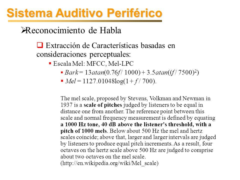 Sistema Auditivo Periférico Reconocimiento de Habla Extracción de Características basadas en consideraciones perceptuales: Escala Mel: MFCC, Mel-LPC Bark = 13atan(0.76f / 1000) + 3.5atan((f / 7500) 2 ) Mel = 1127.01048log(1 + f / 700).