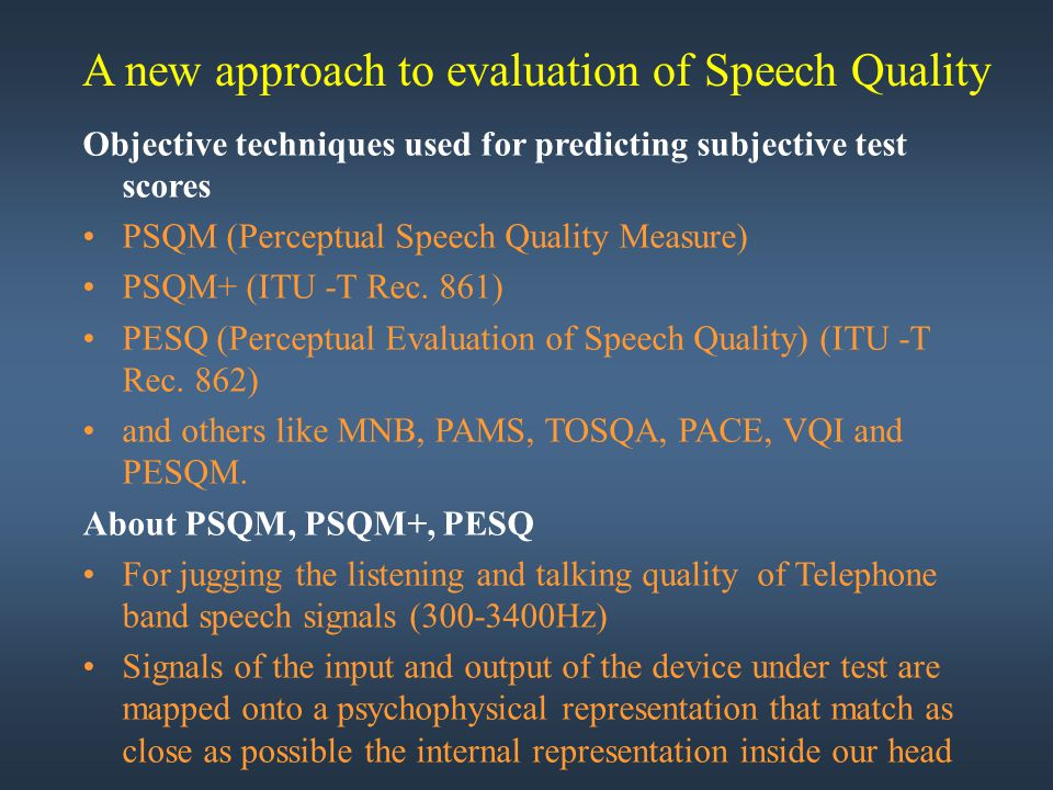 Objective techniques used for predicting subjective test scores PSQM (Perceptual Speech Quality Measure) PSQM+ (ITU -T Rec. 861) PESQ (Perceptual Eval