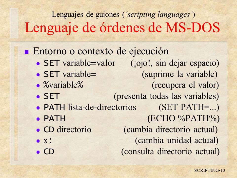 Lenguajes de guiones (scripting languages) SCRIPTING-10 Lenguaje de órdenes de MS-DOS n Entorno o contexto de ejecución SET variable = valor (¡ojo!, sin dejar espacio) SET variable = (suprime la variable) % variable % (recupera el valor) SET (presenta todas las variables) PATH lista-de-directorios (SET PATH=...) PATH (ECHO %PATH%) CD directorio (cambia directorio actual) x : (cambia unidad actual) CD (consulta directorio actual)