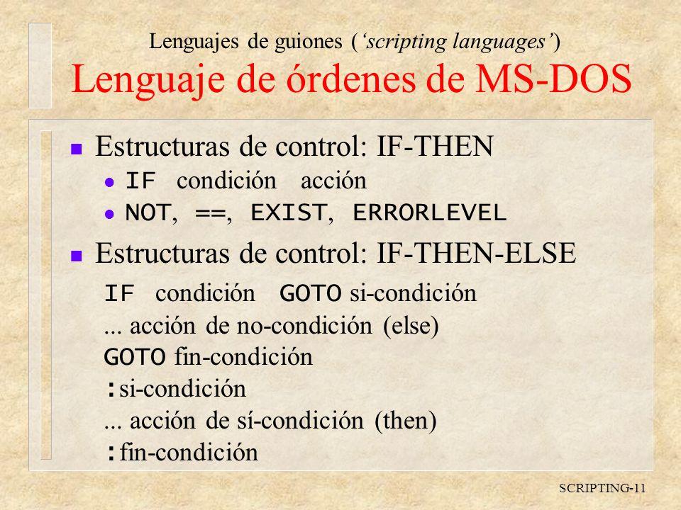 Lenguajes de guiones (scripting languages) SCRIPTING-11 Lenguaje de órdenes de MS-DOS n Estructuras de control: IF-THEN IF condición acción NOT, ==, EXIST, ERRORLEVEL n Estructuras de control: IF-THEN-ELSE IF condición GOTO si-condición...
